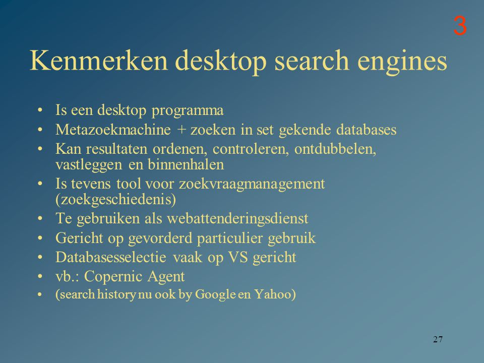 27 Kenmerken desktop search engines Is een desktop programma Metazoekmachine + zoeken in set gekende databases Kan resultaten ordenen, controleren, on