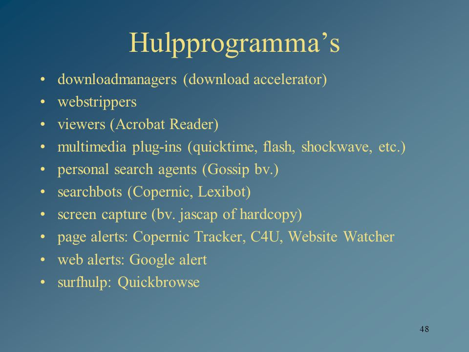 48 Hulpprogramma's downloadmanagers (download accelerator) webstrippers viewers (Acrobat Reader) multimedia plug-ins (quicktime, flash, shockwave, etc.) personal search agents (Gossip bv.) searchbots (Copernic, Lexibot) screen capture (bv.