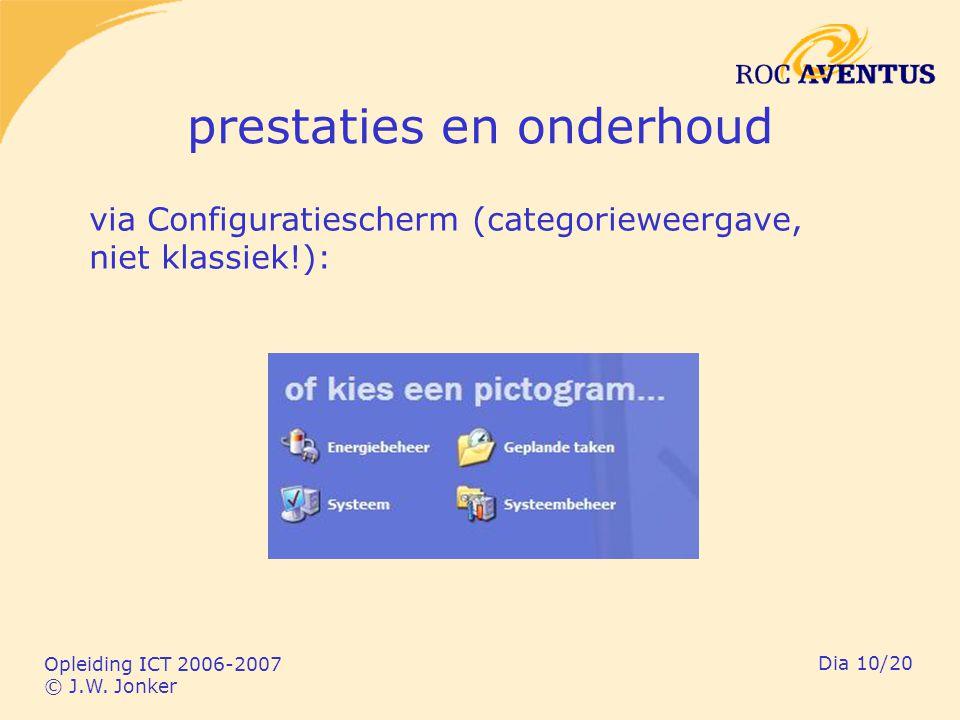 Opleiding ICT 2006-2007 © J.W. Jonker Dia 10/20 prestaties en onderhoud via Configuratiescherm (categorieweergave, niet klassiek!):