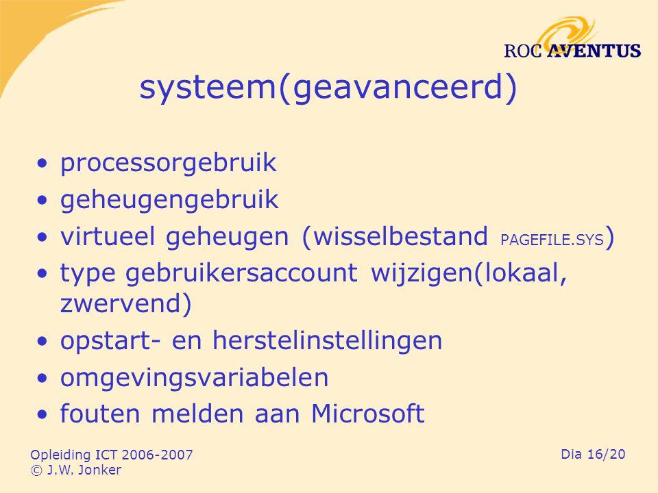 Opleiding ICT 2006-2007 © J.W. Jonker Dia 16/20 systeem(geavanceerd) processorgebruik geheugengebruik virtueel geheugen (wisselbestand PAGEFILE.SYS )