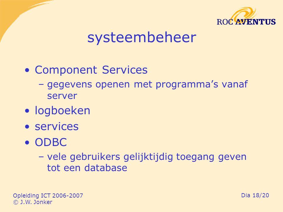 Opleiding ICT 2006-2007 © J.W. Jonker Dia 18/20 systeembeheer Component Services –gegevens openen met programma's vanaf server logboeken services ODBC