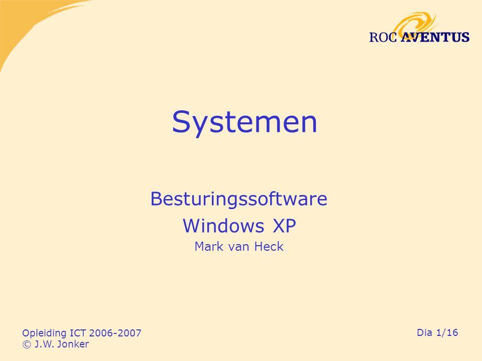 Opleiding ICT 2006-2007 © J.W. Jonker Dia 1/16 Systemen Besturingssoftware Windows XP Mark van Heck