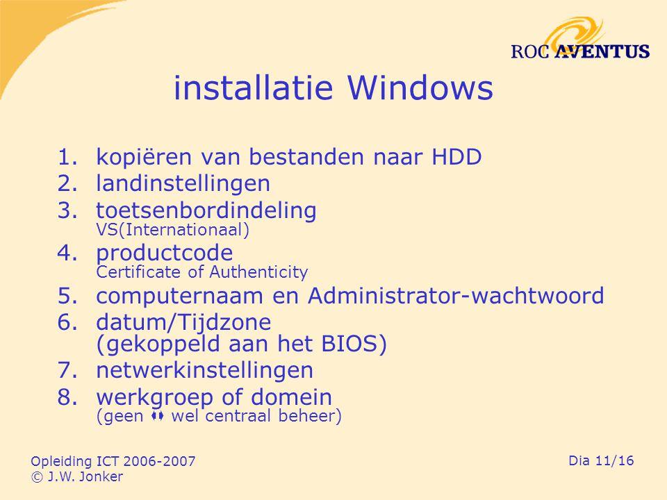Opleiding ICT 2006-2007 © J.W. Jonker Dia 11/16 installatie Windows 1.kopiëren van bestanden naar HDD 2.landinstellingen 3.toetsenbordindeling VS(Inte