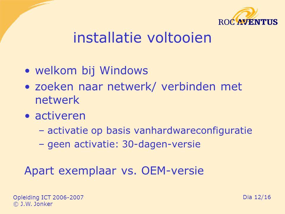 Opleiding ICT 2006-2007 © J.W. Jonker Dia 12/16 installatie voltooien welkom bij Windows zoeken naar netwerk/ verbinden met netwerk activeren –activat