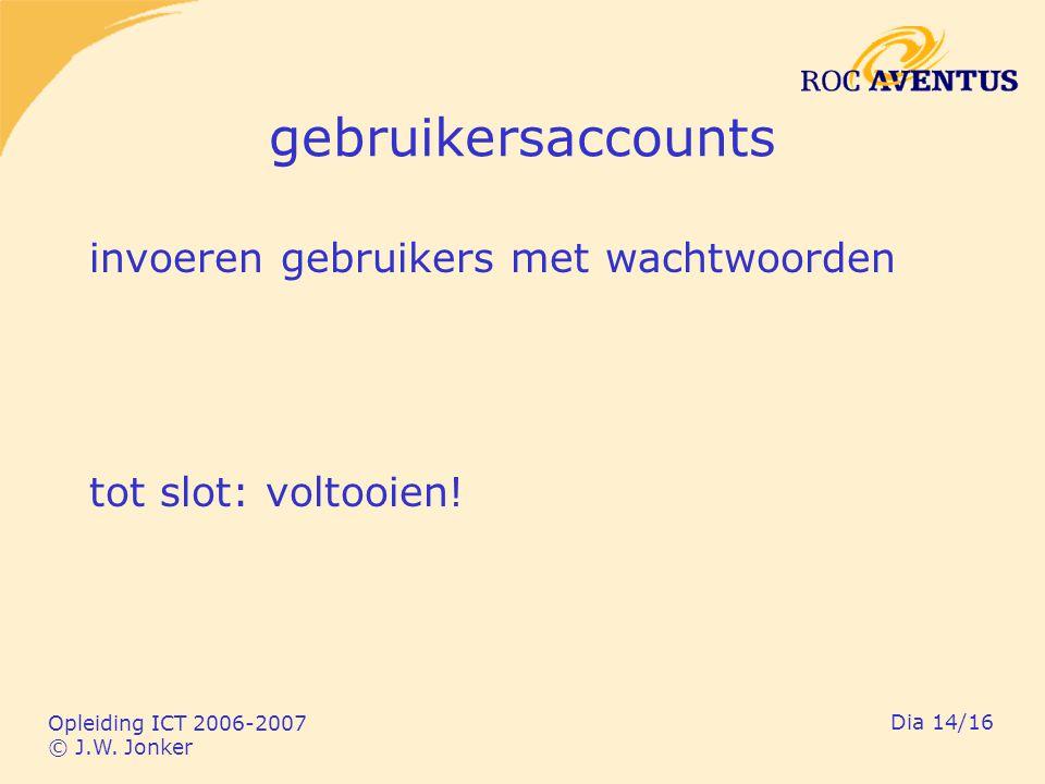 Opleiding ICT 2006-2007 © J.W. Jonker Dia 14/16 gebruikersaccounts invoeren gebruikers met wachtwoorden tot slot: voltooien!
