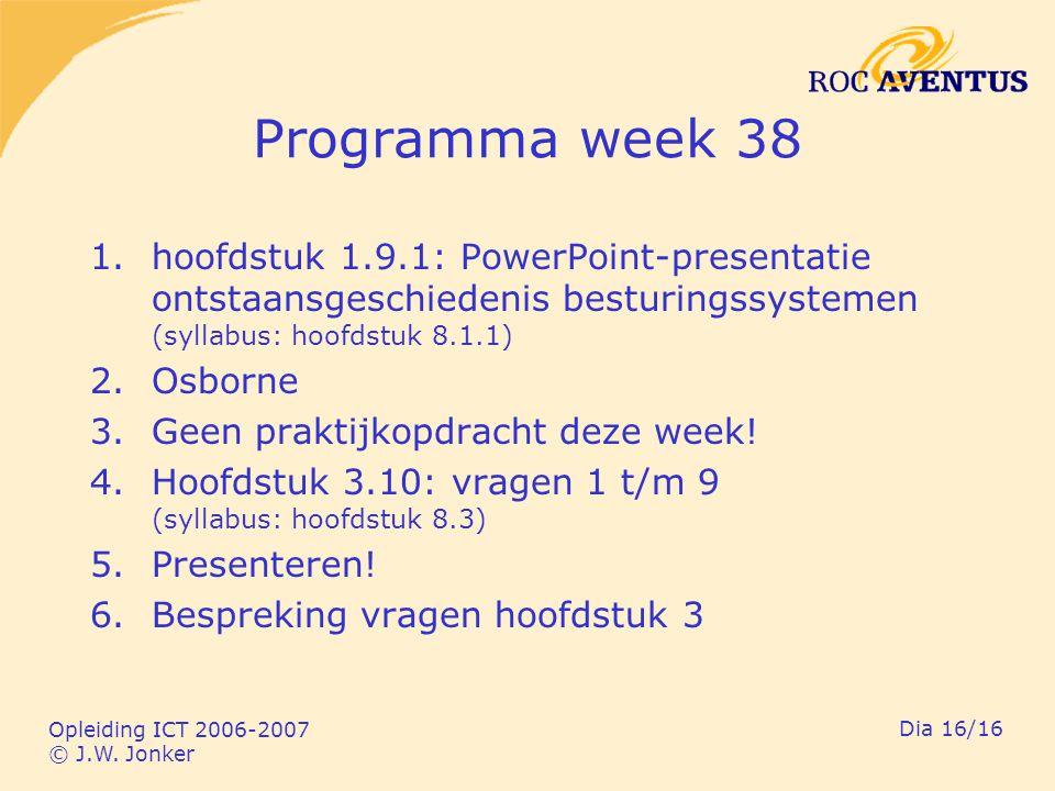 Opleiding ICT 2006-2007 © J.W. Jonker Dia 16/16 Programma week 38 1.hoofdstuk 1.9.1: PowerPoint-presentatie ontstaansgeschiedenis besturingssystemen (