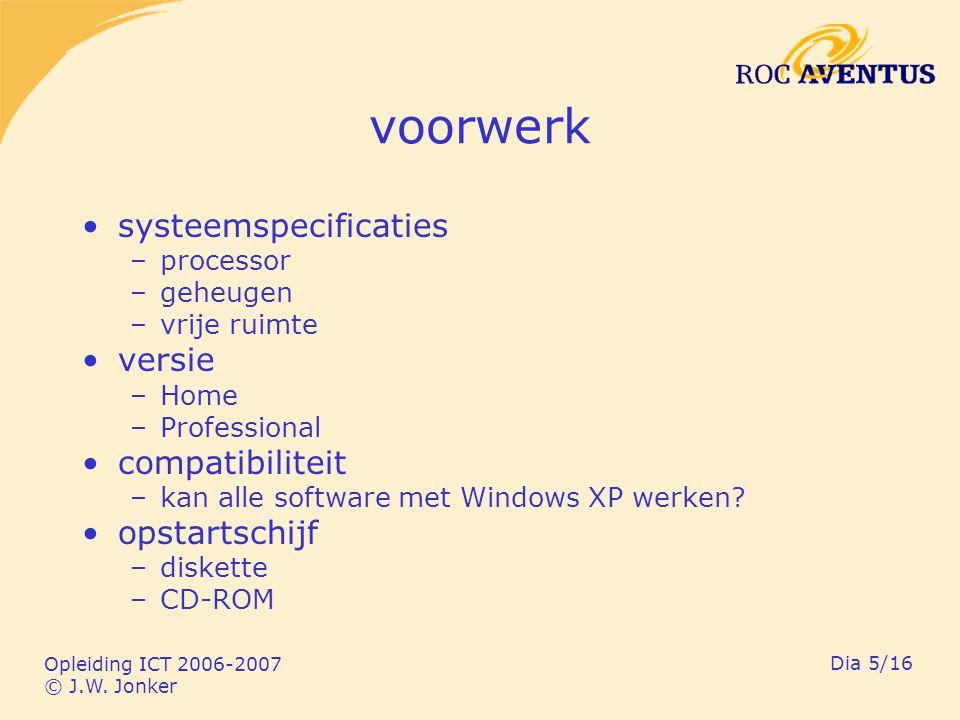 Opleiding ICT 2006-2007 © J.W. Jonker Dia 5/16 voorwerk systeemspecificaties –processor –geheugen –vrije ruimte versie –Home –Professional compatibili