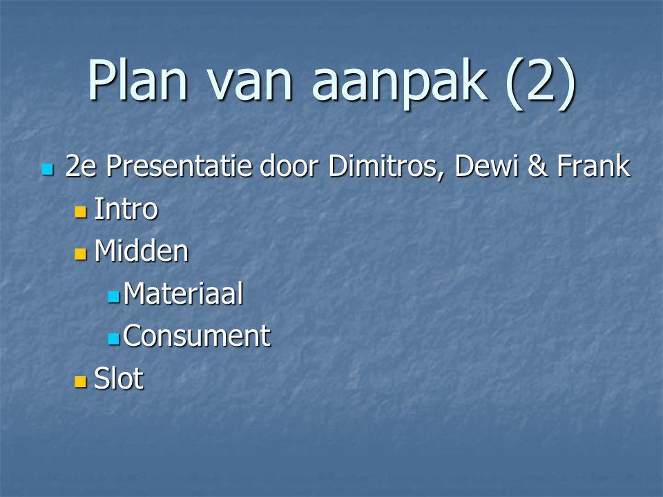 Plan van aanpak (2) 2e Presentatie door Dimitros, Dewi & Frank 2e Presentatie door Dimitros, Dewi & Frank Intro Intro Midden Midden Materiaal Materiaal Consument Consument Slot Slot
