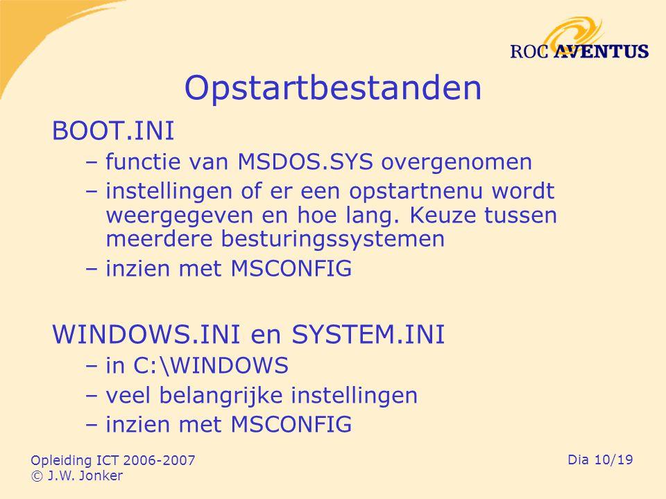 Opleiding ICT 2006-2007 © J.W. Jonker Dia 10/19 Opstartbestanden BOOT.INI –functie van MSDOS.SYS overgenomen –instellingen of er een opstartnenu wordt
