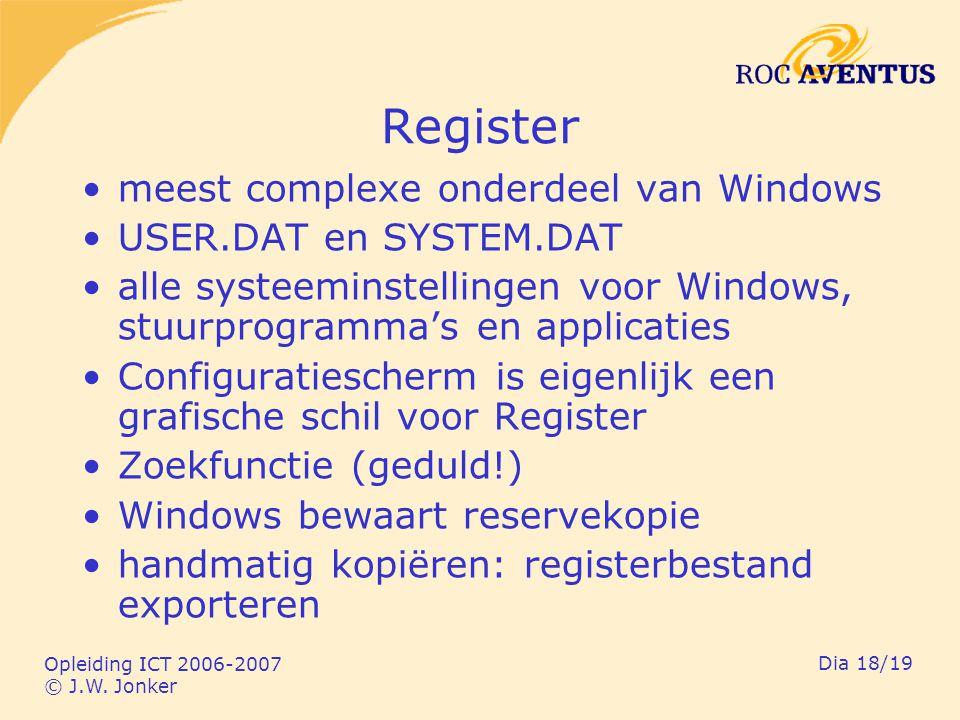 Opleiding ICT 2006-2007 © J.W. Jonker Dia 18/19 Register meest complexe onderdeel van Windows USER.DAT en SYSTEM.DAT alle systeeminstellingen voor Win