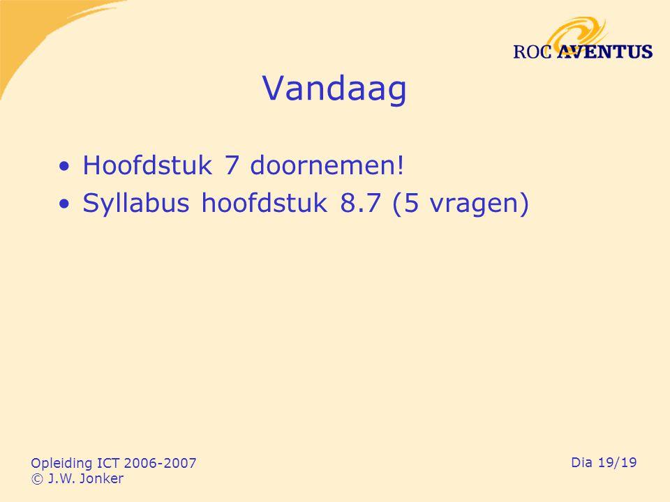 Opleiding ICT 2006-2007 © J.W. Jonker Dia 19/19 Vandaag Hoofdstuk 7 doornemen! Syllabus hoofdstuk 8.7 (5 vragen)