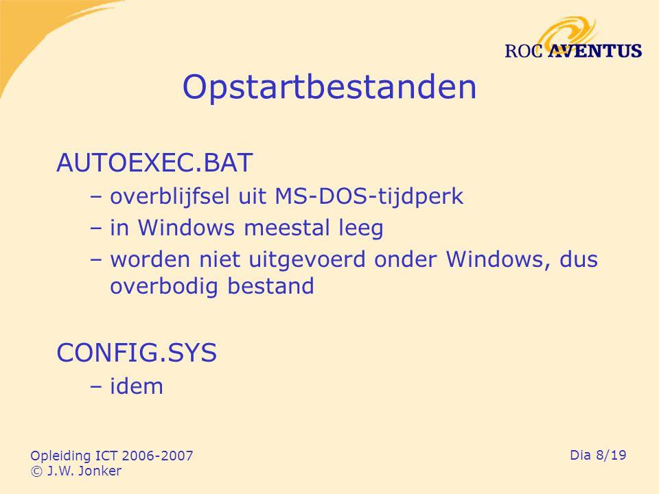 Opleiding ICT 2006-2007 © J.W. Jonker Dia 8/19 Opstartbestanden AUTOEXEC.BAT –overblijfsel uit MS-DOS-tijdperk –in Windows meestal leeg –worden niet u