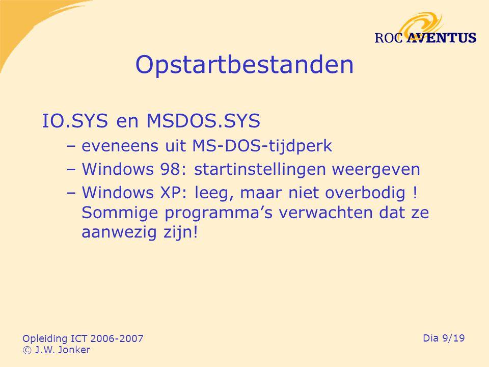 Opleiding ICT 2006-2007 © J.W. Jonker Dia 9/19 Opstartbestanden IO.SYS en MSDOS.SYS –eveneens uit MS-DOS-tijdperk –Windows 98: startinstellingen weerg