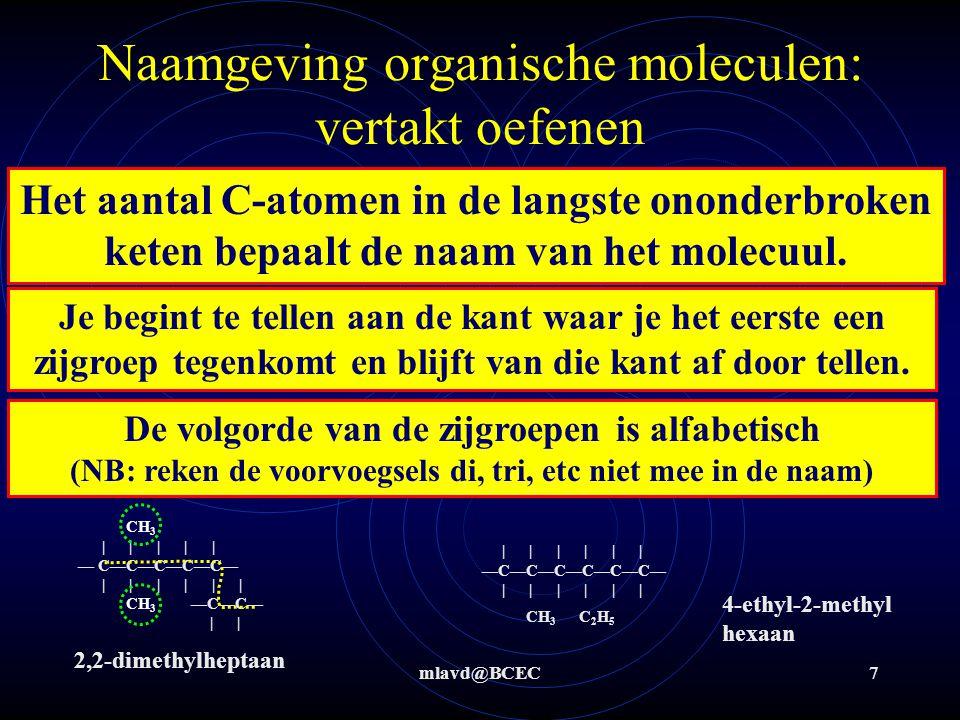 mlavd@BCEC8 Naamgeving organische moleculen: vertakt en cyclisch oefenen Geef de namen van onderstaande moleculen CH 3 | | | | | | — C—C—C—C—C—C — | | | | | | CH 3 CH 3 | | | | | — C—C—C—C—C—CH 3 | | | | | CH 3 CH 3 CH 3 | | | | | CH 3 —C—C—C—C—C—CH 3 | | | | | CH 3 C 2 H 5 CH 3 CH 3 | | —C—CH 2 —C—CH 3 | | —C—CH 2 — C—C 2 H 5 | | C 3 H 7 | | —C—CH 2 —C—CH 3 | | | CH 2 — C—C 2 H 5 | C 2 H 5 2-methylhexaan 2,2,4-trimethylhexaan 4-ethyl-2,2,5,6-tetramethyl heptaan 1-ethyl-2,2-dimethyl-1-propyl cyclohexaan 1,1-diethyl-2,3-dimethyl cyclobutaan