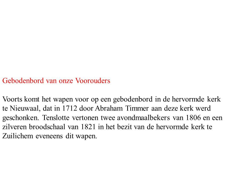 Gebodenbord van onze Voorouders Voorts komt het wapen voor op een gebodenbord in de hervormde kerk te Nieuwaal, dat in 1712 door Abraham Timmer aan de