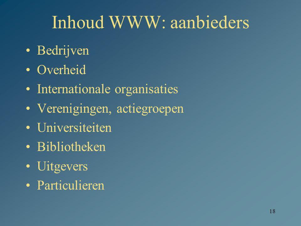 18 Inhoud WWW: aanbieders Bedrijven Overheid Internationale organisaties Verenigingen, actiegroepen Universiteiten Bibliotheken Uitgevers Particuliere