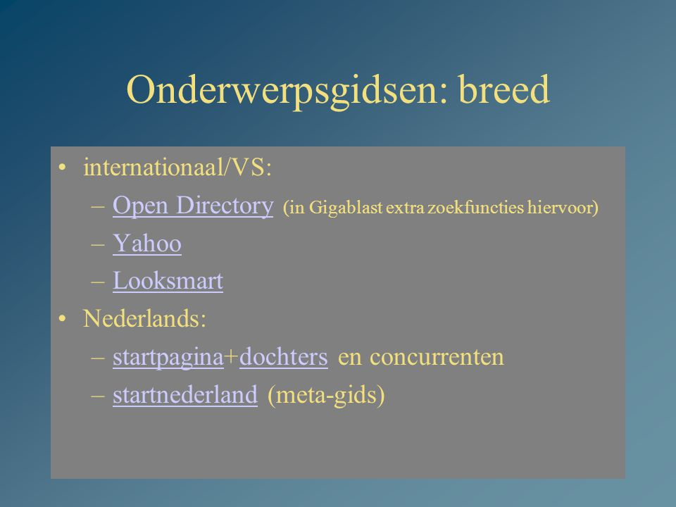 21 Onderwerpsgidsen: breed internationaal/VS: –Open Directory (in Gigablast extra zoekfuncties hiervoor)Open Directory –YahooYahoo –LooksmartLooksmart Nederlands: –startpagina+dochters en concurrentenstartpaginadochters –startnederland (meta-gids)startnederland