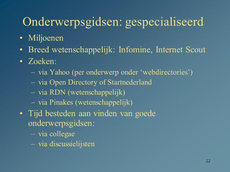 22 Onderwerpsgidsen: gespecialiseerd Miljoenen Breed wetenschappelijk: Infomine, Internet Scout Zoeken: –via Yahoo (per onderwerp onder 'webdirectorie
