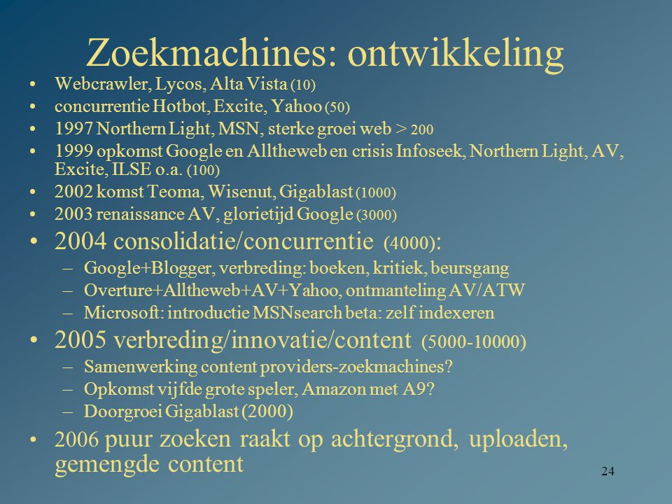24 Zoekmachines: ontwikkeling Webcrawler, Lycos, Alta Vista (10) concurrentie Hotbot, Excite, Yahoo (50) 1997 Northern Light, MSN, sterke groei web >