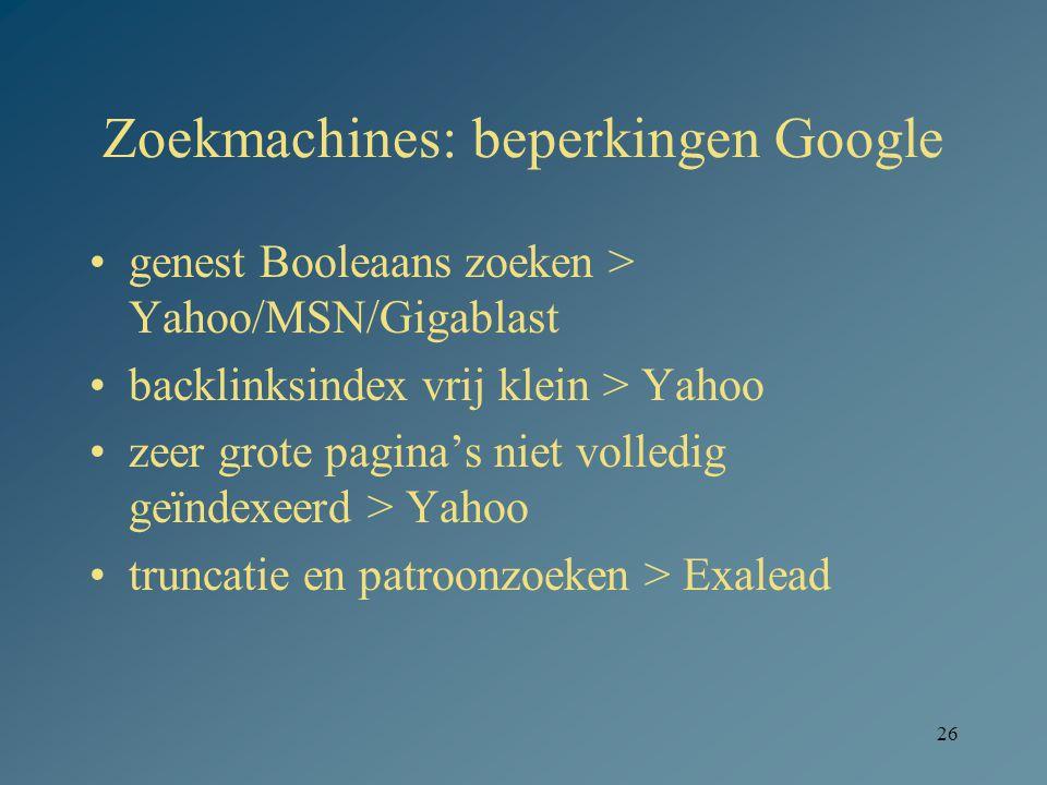 26 Zoekmachines: beperkingen Google genest Booleaans zoeken > Yahoo/MSN/Gigablast backlinksindex vrij klein > Yahoo zeer grote pagina's niet volledig