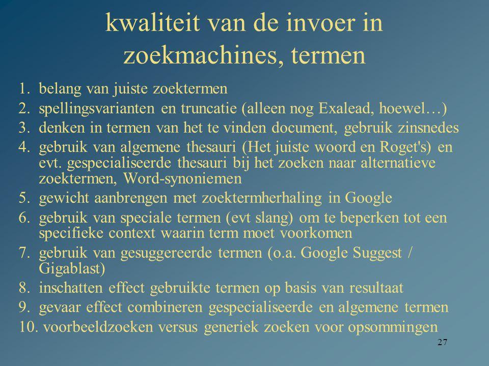 27 kwaliteit van de invoer in zoekmachines, termen 1.belang van juiste zoektermen 2.spellingsvarianten en truncatie (alleen nog Exalead, hoewel…) 3.de