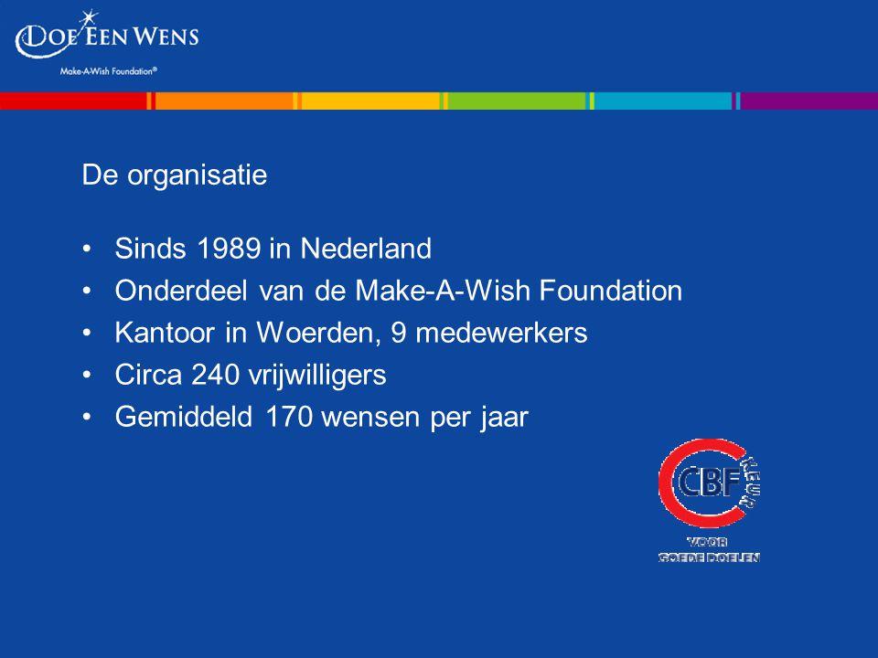 De organisatie Sinds 1989 in Nederland Onderdeel van de Make-A-Wish Foundation Kantoor in Woerden, 9 medewerkers Circa 240 vrijwilligers Gemiddeld 170