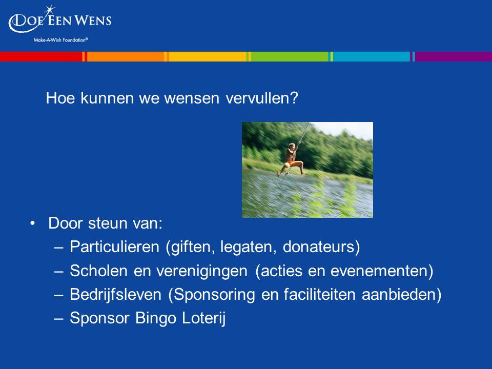 Hoe kunnen we wensen vervullen? Door steun van: –Particulieren (giften, legaten, donateurs) –Scholen en verenigingen (acties en evenementen) –Bedrijfs