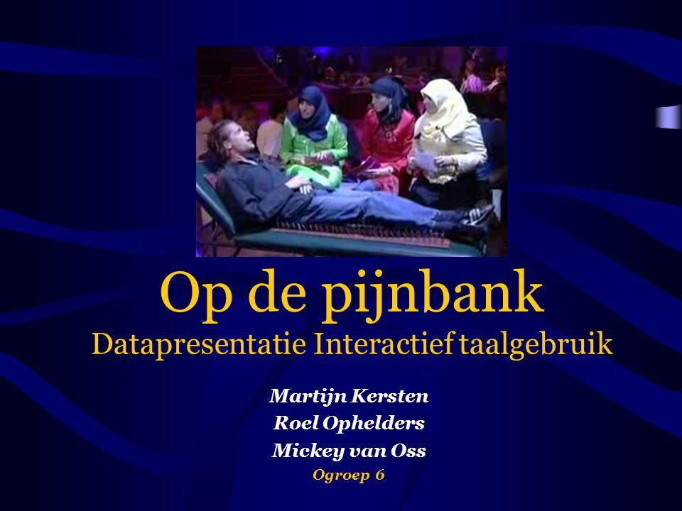 Op de pijnbank Datapresentatie Interactief taalgebruik Martijn Kersten Roel Ophelders Mickey van Oss Ogroep 6