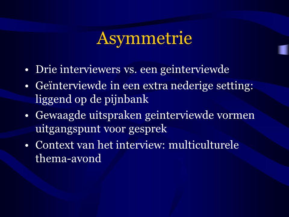 Asymmetrie Drie interviewers vs. een geinterviewde Geïnterviewde in een extra nederige setting: liggend op de pijnbank Gewaagde uitspraken geinterview