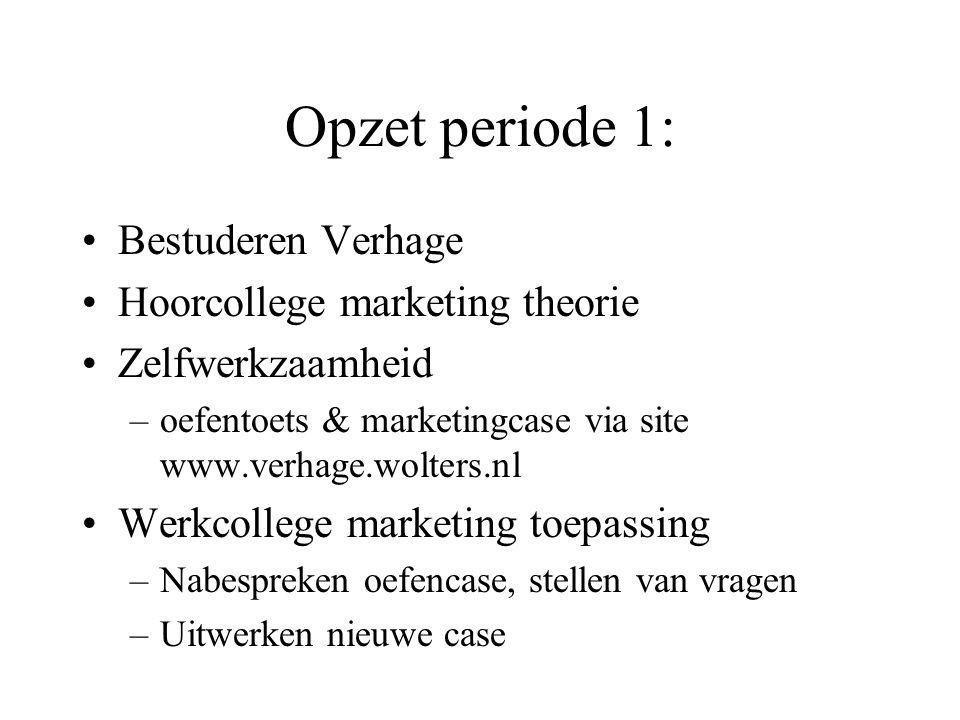 Opzet periode 1: Bestuderen Verhage Hoorcollege marketing theorie Zelfwerkzaamheid –oefentoets & marketingcase via site www.verhage.wolters.nl Werkcol