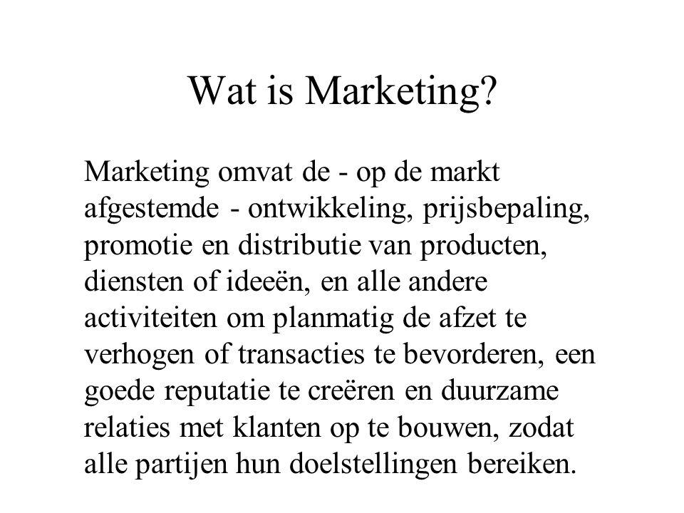 Wat is Marketing? Marketing omvat de - op de markt afgestemde - ontwikkeling, prijsbepaling, promotie en distributie van producten, diensten of ideeën