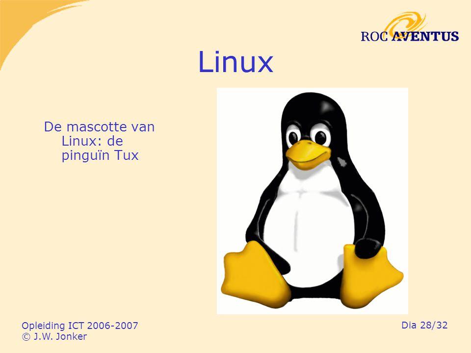 Opleiding ICT 2006-2007 © J.W. Jonker Dia 28/32 Linux De mascotte van Linux: de pinguïn Tux