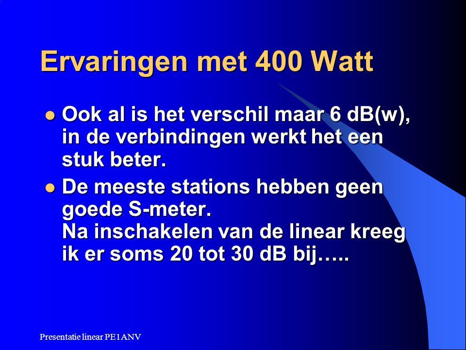 Presentatie linear PE1ANV Ervaringen met 400 Watt Ook al is het verschil maar 6 dB(w), in de verbindingen werkt het een stuk beter. Ook al is het vers