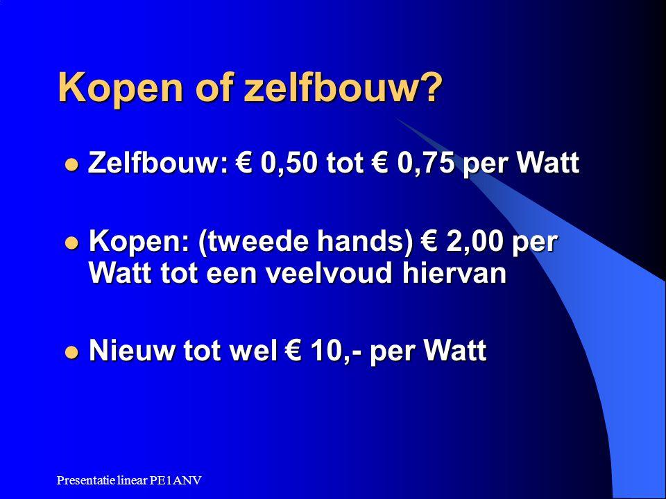 Presentatie linear PE1ANV Kopen of zelfbouw? Zelfbouw: € 0,50 tot € 0,75 per Watt Zelfbouw: € 0,50 tot € 0,75 per Watt Kopen: (tweede hands) € 2,00 pe