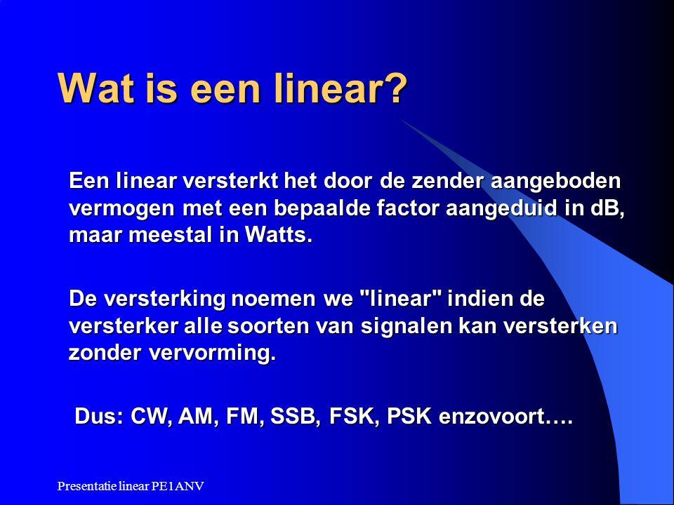 Presentatie linear PE1ANV Wat is een linear? Een linear versterkt het door de zender aangeboden vermogen met een bepaalde factor aangeduid in dB, maar