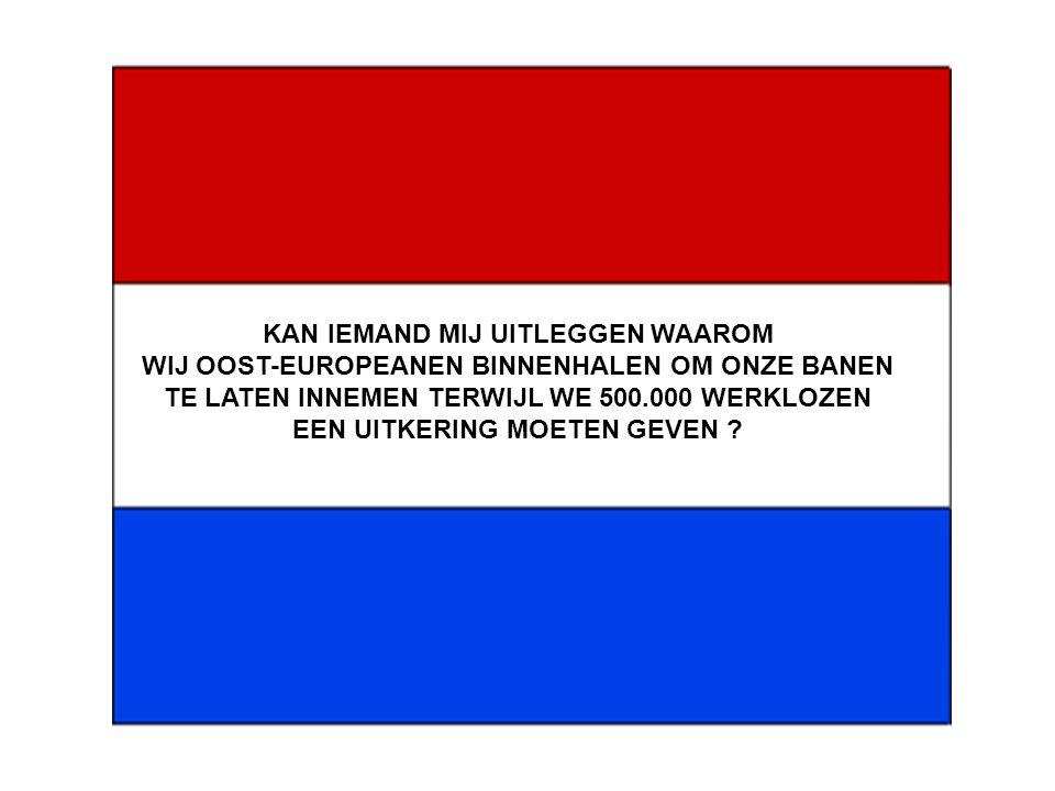 KAN IEMAND MIJ UITLEGGEN WAAROM WIJ OOST-EUROPEANEN BINNENHALEN OM ONZE BANEN TE LATEN INNEMEN TERWIJL WE 500.000 WERKLOZEN EEN UITKERING MOETEN GEVEN ?