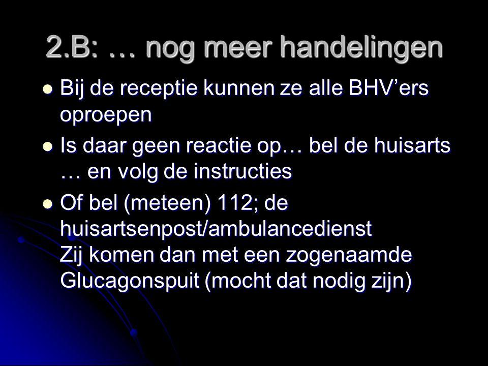2.B: … nog meer handelingen Bij de receptie kunnen ze alle BHV'ers oproepen Bij de receptie kunnen ze alle BHV'ers oproepen Is daar geen reactie op… bel de huisarts … en volg de instructies Is daar geen reactie op… bel de huisarts … en volg de instructies Of bel (meteen) 112; de huisartsenpost/ambulancedienst Zij komen dan met een zogenaamde Glucagonspuit (mocht dat nodig zijn) Of bel (meteen) 112; de huisartsenpost/ambulancedienst Zij komen dan met een zogenaamde Glucagonspuit (mocht dat nodig zijn)