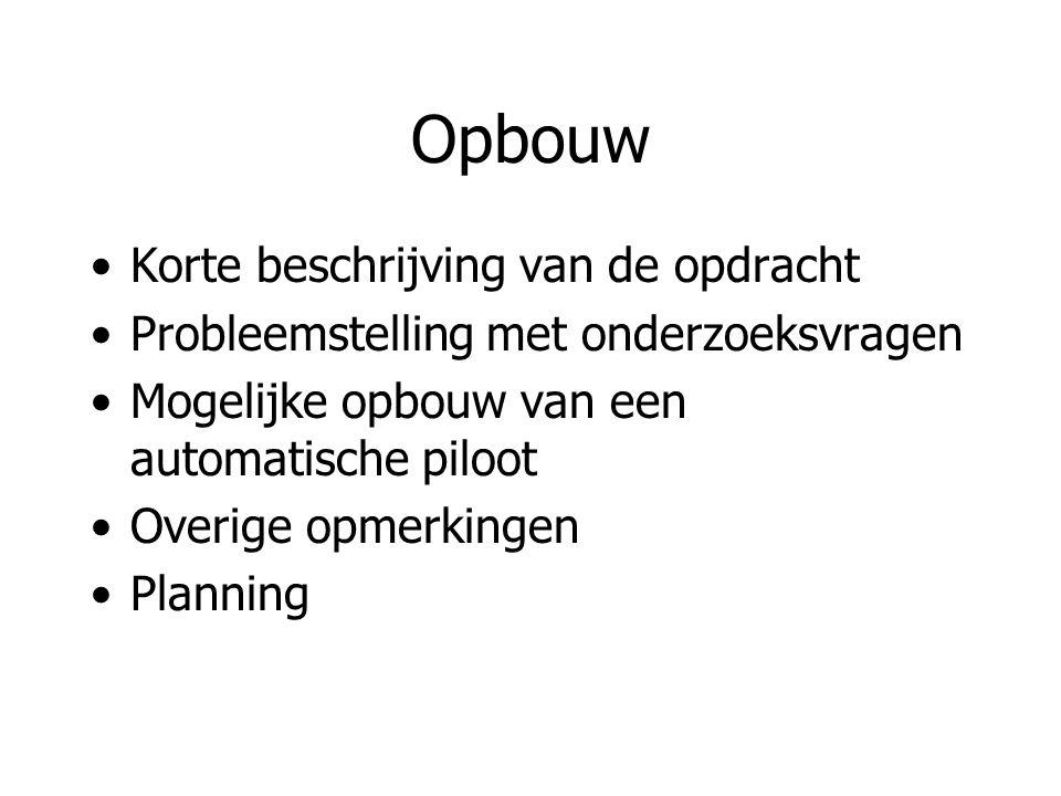 Opbouw Korte beschrijving van de opdracht Probleemstelling met onderzoeksvragen Mogelijke opbouw van een automatische piloot Overige opmerkingen Plann