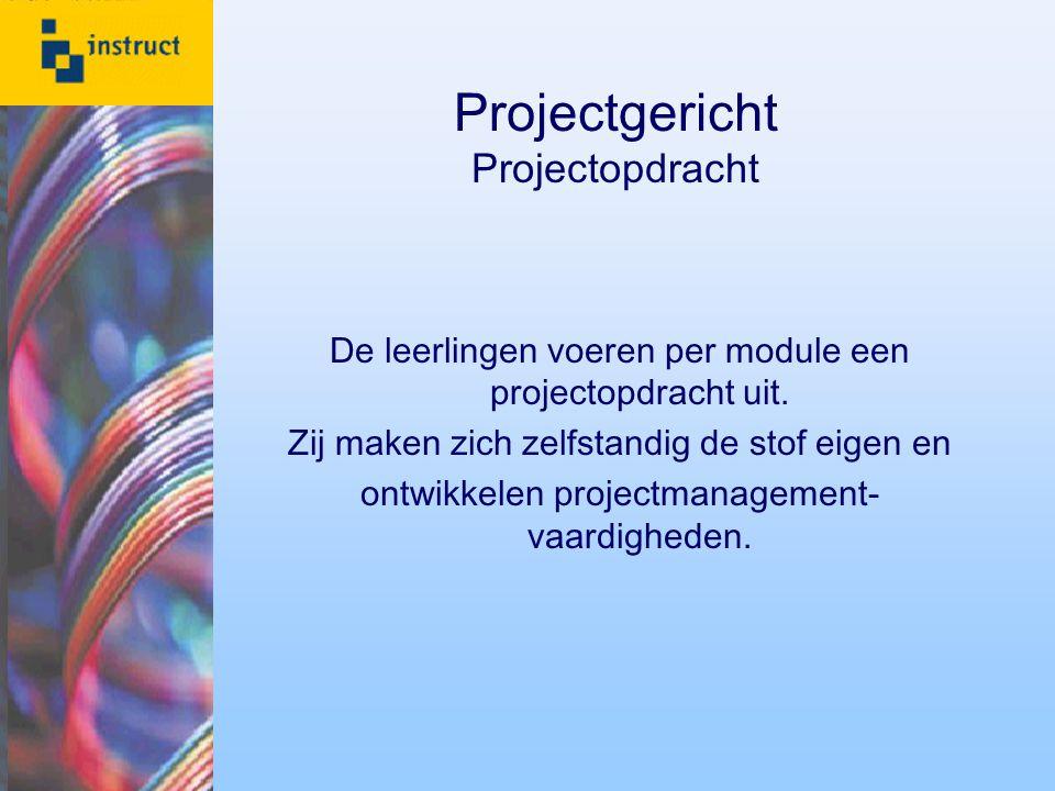 Projectgericht Projectopdracht De leerlingen voeren per module een projectopdracht uit. Zij maken zich zelfstandig de stof eigen en ontwikkelen projec