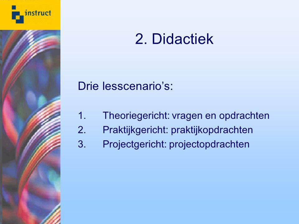 2. Didactiek Drie lesscenario's: 1.Theoriegericht: vragen en opdrachten 2.Praktijkgericht: praktijkopdrachten 3.Projectgericht: projectopdrachten
