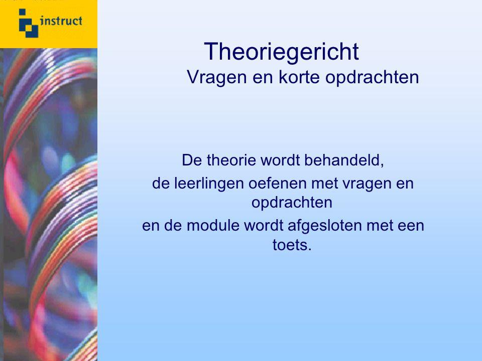 Theoriegericht Vragen en korte opdrachten De theorie wordt behandeld, de leerlingen oefenen met vragen en opdrachten en de module wordt afgesloten met