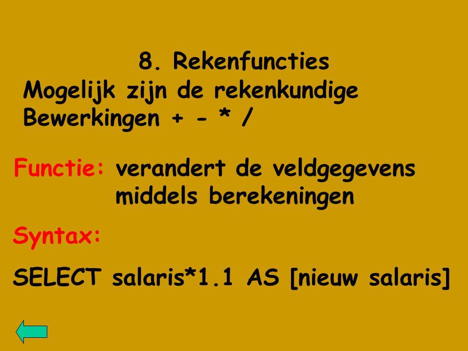 8. Rekenfuncties Mogelijk zijn de rekenkundige Bewerkingen + - * / Functie: verandert de veldgegevens middels berekeningen Syntax: SELECT salaris*1.1
