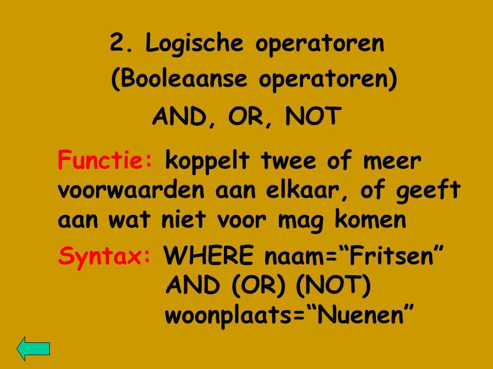 2. Logische operatoren (Booleaanse operatoren) AND, OR, NOT Functie: koppelt twee of meer voorwaarden aan elkaar, of geeft aan wat niet voor mag komen
