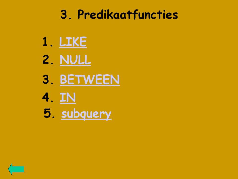 3. Predikaatfuncties 1. LIKELIKE 2. NULLNULL 3. BETWEENBETWEEN 4. ININ 5. subquerysubquery