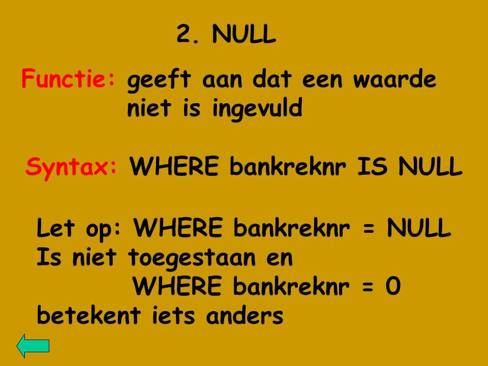 2. NULL Functie: geeft aan dat een waarde niet is ingevuld Syntax: WHERE bankreknr IS NULL Let op: WHERE bankreknr = NULL Is niet toegestaan en WHERE