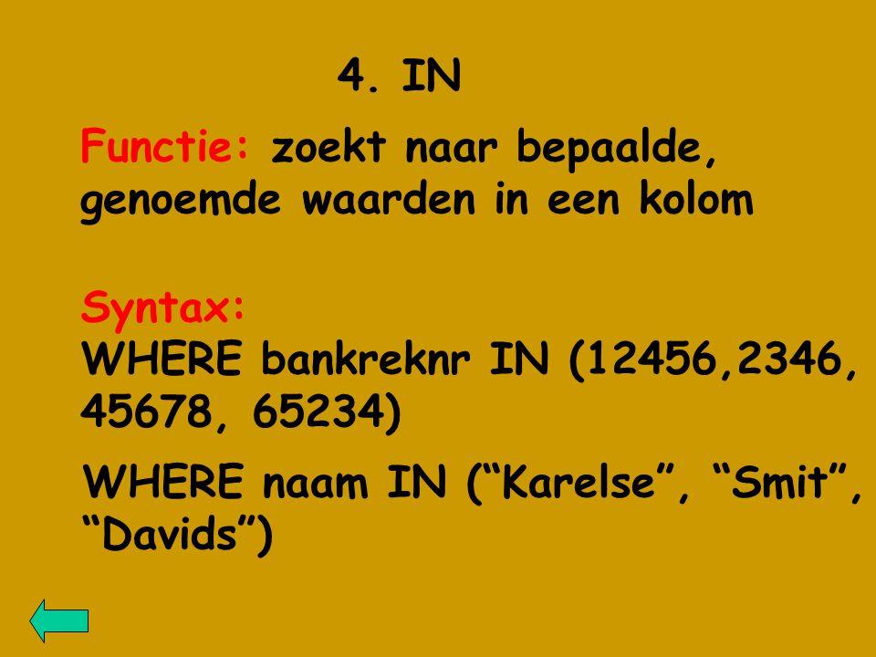 """4. IN Functie: zoekt naar bepaalde, genoemde waarden in een kolom Syntax: WHERE bankreknr IN (12456,2346, 45678, 65234) WHERE naam IN (""""Karelse"""", """"Smi"""