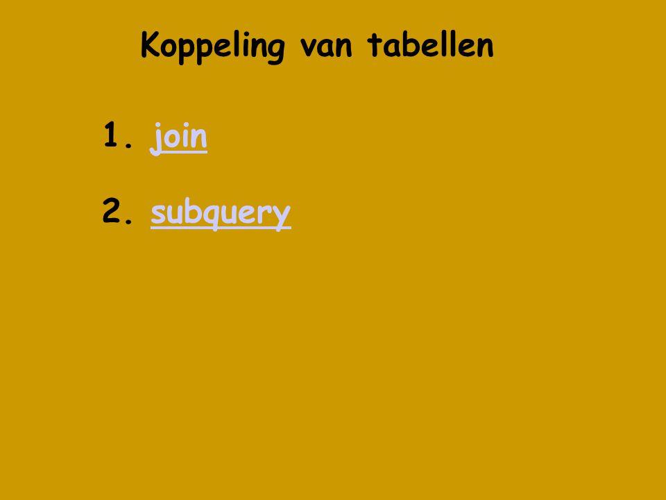Koppeling van tabellen 1. joinjoin 2. subquerysubquery