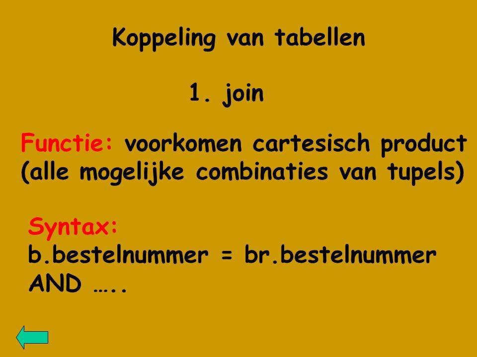 1. join Koppeling van tabellen Functie: voorkomen cartesisch product (alle mogelijke combinaties van tupels) Syntax: b.bestelnummer = br.bestelnummer