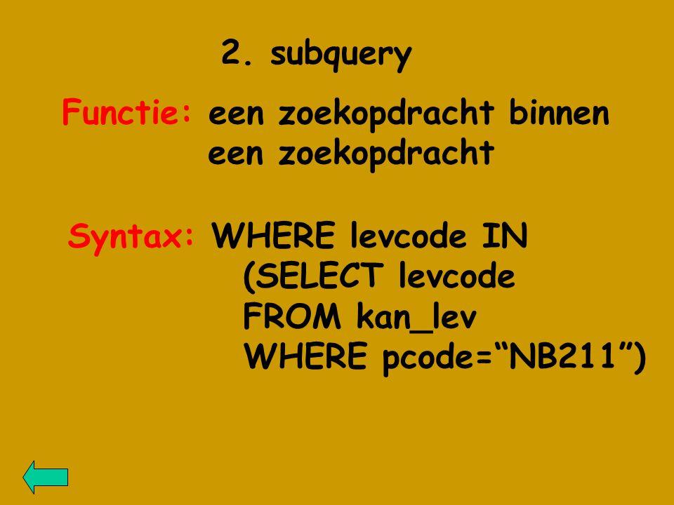 """2. subquery Functie: een zoekopdracht binnen een zoekopdracht Syntax: WHERE levcode IN (SELECT levcode FROM kan_lev WHERE pcode=""""NB211"""")"""