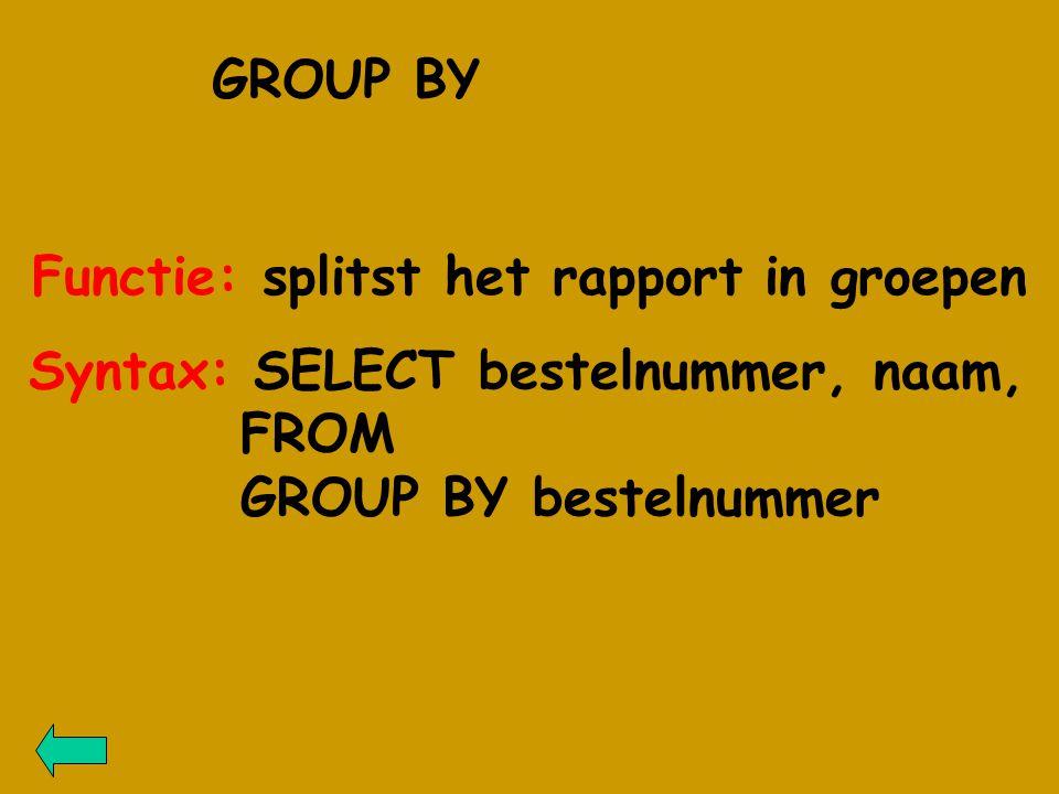GROUP BY Functie: splitst het rapport in groepen Syntax: SELECT bestelnummer, naam, FROM GROUP BY bestelnummer